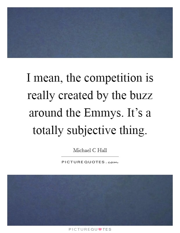 I mean, the competition is really created by the buzz around the Emmys. It's a totally subjective thing Picture Quote #1