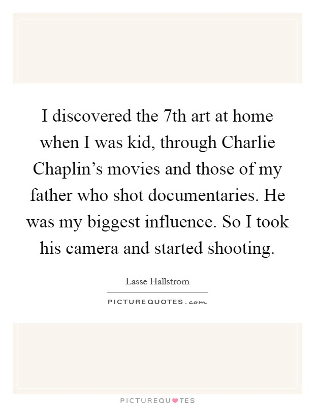 I discovered the 7th art at home when I was kid, through Charlie Chaplin's movies and those of my father who shot documentaries. He was my biggest influence. So I took his camera and started shooting Picture Quote #1