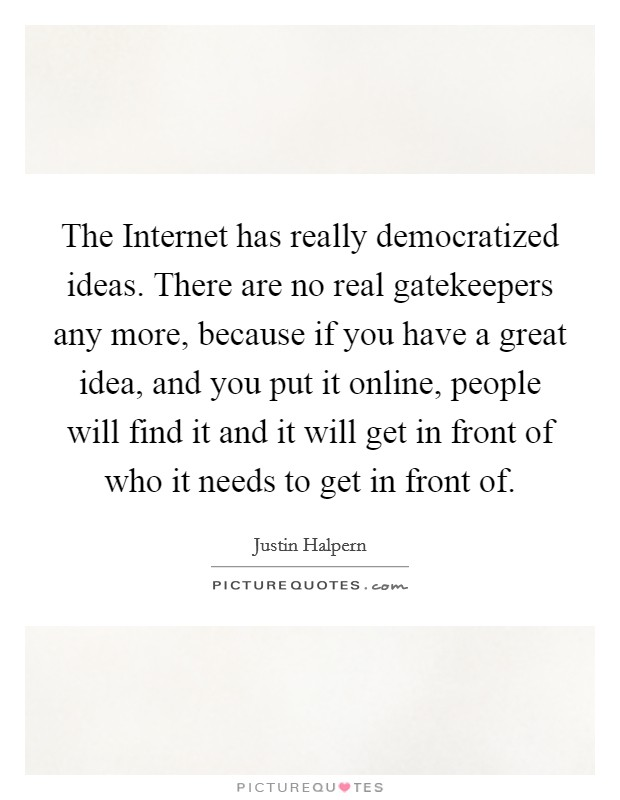 The Internet has really democratized ideas. There are no real gatekeepers any more, because if you have a great idea, and you put it online, people will find it and it will get in front of who it needs to get in front of Picture Quote #1