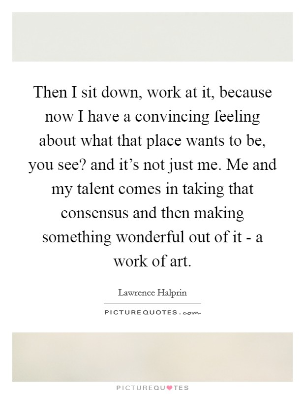 Then I sit down, work at it, because now I have a convincing feeling about what that place wants to be, you see? and it's not just me. Me and my talent comes in taking that consensus and then making something wonderful out of it - a work of art Picture Quote #1