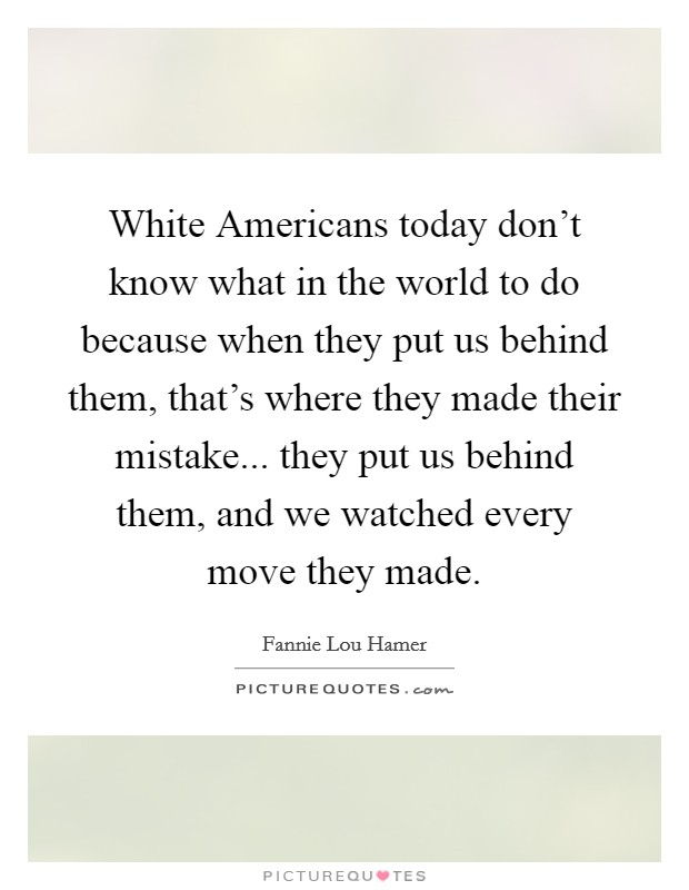 White Americans today don't know what in the world to do because when they put us behind them, that's where they made their mistake... they put us behind them, and we watched every move they made Picture Quote #1
