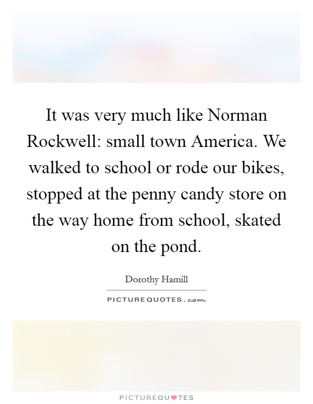 It was very much like Norman Rockwell: small town America. We walked to school or rode our bikes, stopped at the penny candy store on the way home from school, skated on the pond Picture Quote #1