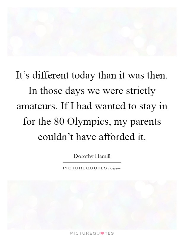 It's different today than it was then. In those days we were strictly amateurs. If I had wanted to stay in for the  80 Olympics, my parents couldn't have afforded it Picture Quote #1