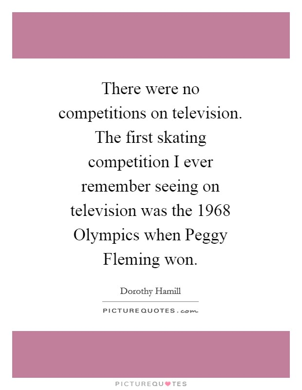 There were no competitions on television. The first skating competition I ever remember seeing on television was the 1968 Olympics when Peggy Fleming won Picture Quote #1