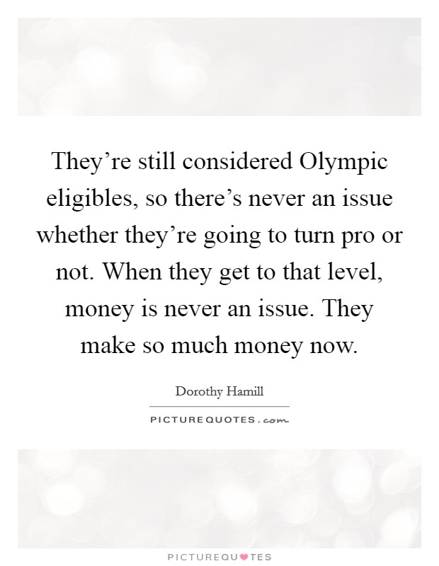 They're still considered Olympic eligibles, so there's never an issue whether they're going to turn pro or not. When they get to that level, money is never an issue. They make so much money now Picture Quote #1