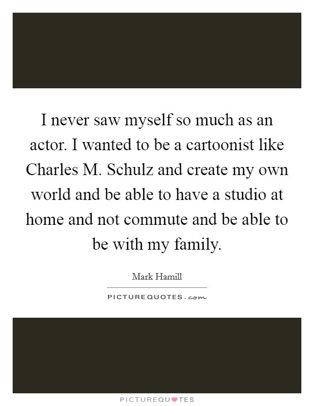 I never saw myself so much as an actor. I wanted to be a cartoonist like Charles M. Schulz and create my own world and be able to have a studio at home and not commute and be able to be with my family Picture Quote #1