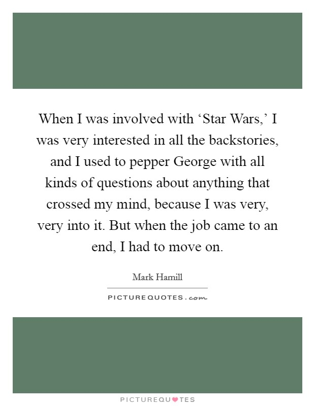 When I was involved with 'Star Wars,' I was very interested in all the backstories, and I used to pepper George with all kinds of questions about anything that crossed my mind, because I was very, very into it. But when the job came to an end, I had to move on Picture Quote #1
