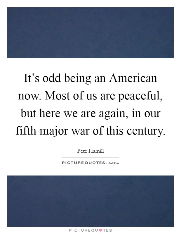 It's odd being an American now. Most of us are peaceful, but here we are again, in our fifth major war of this century Picture Quote #1