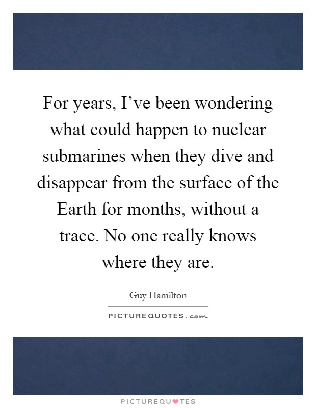 For years, I've been wondering what could happen to nuclear submarines when they dive and disappear from the surface of the Earth for months, without a trace. No one really knows where they are Picture Quote #1