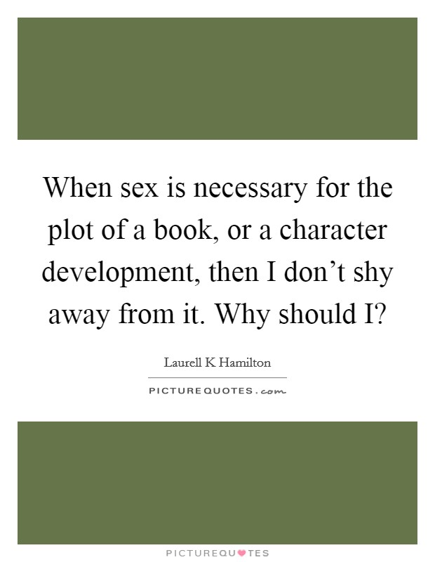 When sex is necessary for the plot of a book, or a character development, then I don't shy away from it. Why should I? Picture Quote #1