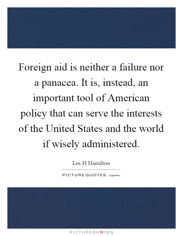 Foreign aid is neither a failure nor a panacea. It is, instead, an important tool of American policy that can serve the interests of the United States and the world if wisely administered Picture Quote #1
