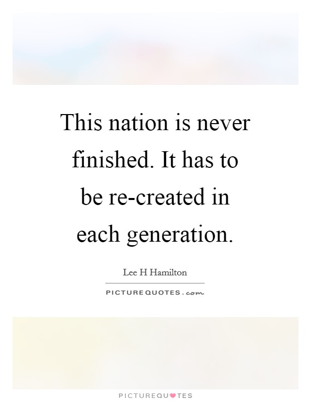 This nation is never finished. It has to be re-created in each generation Picture Quote #1