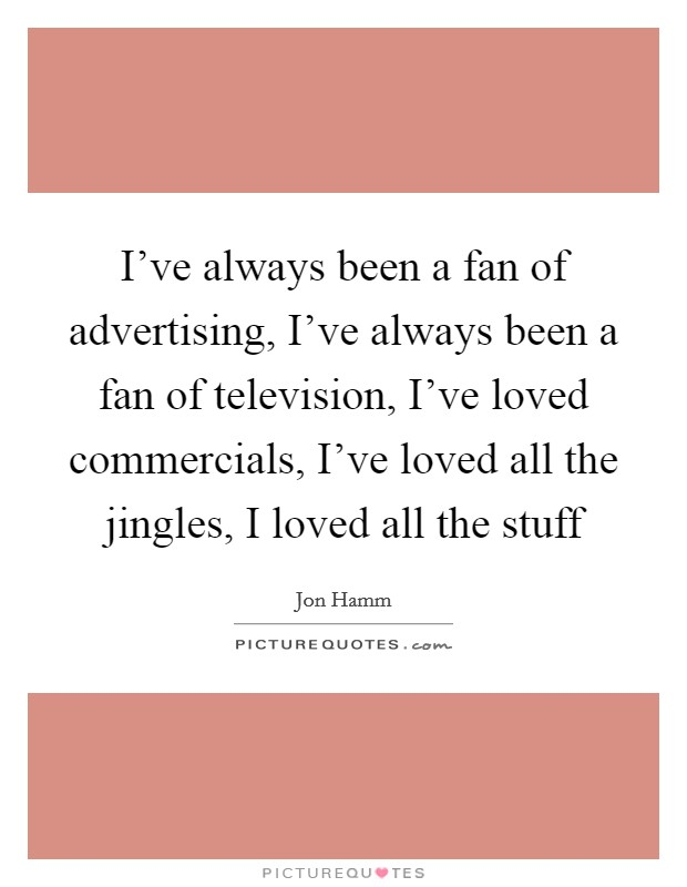 I've always been a fan of advertising, I've always been a fan of television, I've loved commercials, I've loved all the jingles, I loved all the stuff Picture Quote #1