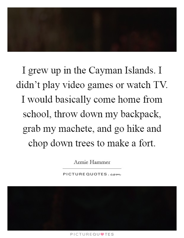 I grew up in the Cayman Islands. I didn't play video games or watch TV. I would basically come home from school, throw down my backpack, grab my machete, and go hike and chop down trees to make a fort Picture Quote #1