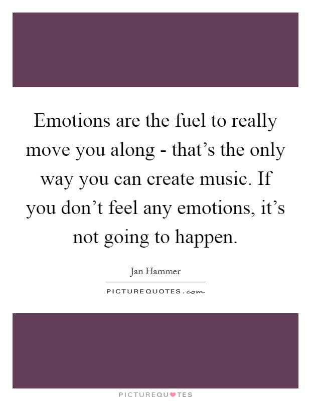Emotions are the fuel to really move you along - that's the only way you can create music. If you don't feel any emotions, it's not going to happen Picture Quote #1