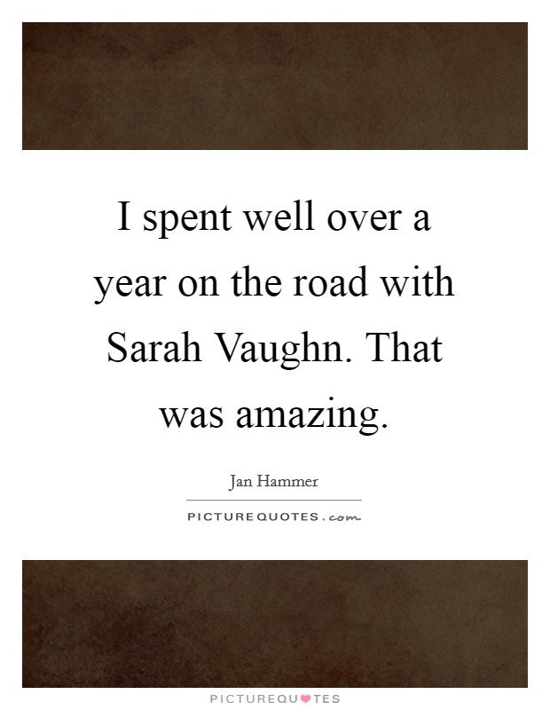 I spent well over a year on the road with Sarah Vaughn. That was amazing Picture Quote #1