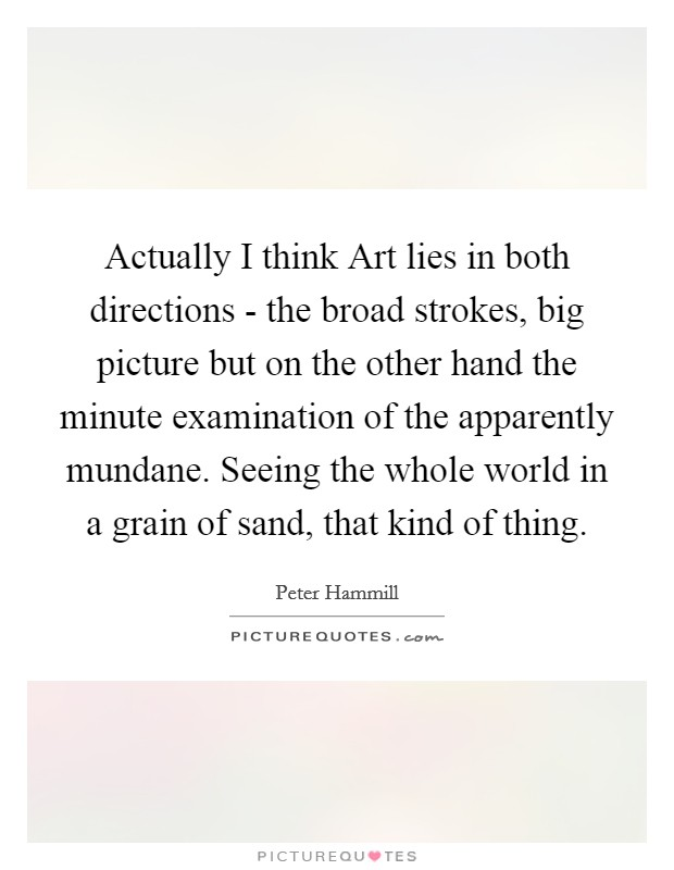 Actually I think Art lies in both directions - the broad strokes, big picture but on the other hand the minute examination of the apparently mundane. Seeing the whole world in a grain of sand, that kind of thing Picture Quote #1