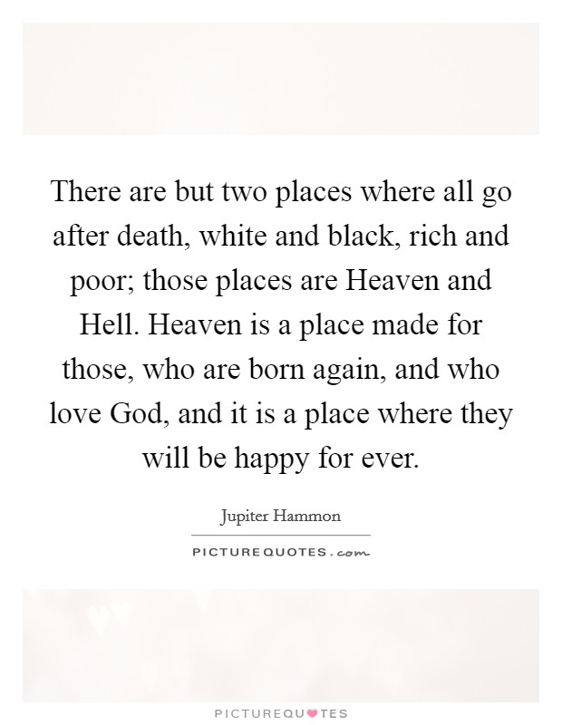 There are but two places where all go after death, white and black, rich and poor; those places are Heaven and Hell. Heaven is a place made for those, who are born again, and who love God, and it is a place where they will be happy for ever Picture Quote #1