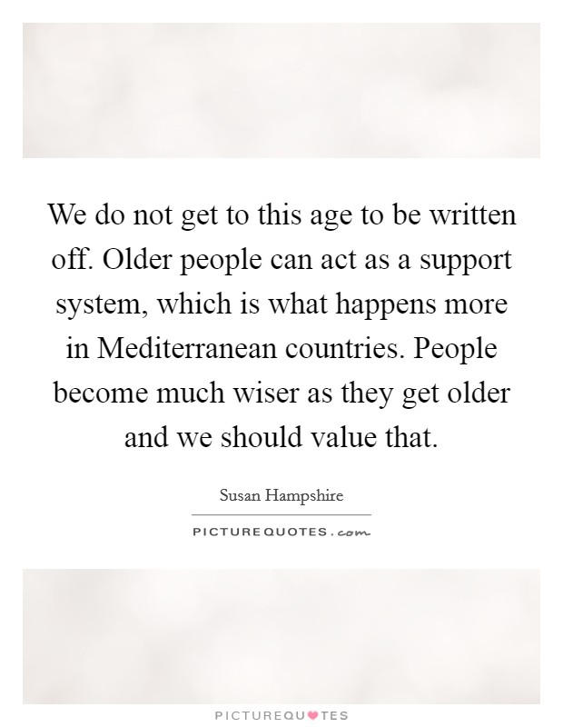 We do not get to this age to be written off. Older people can act as a support system, which is what happens more in Mediterranean countries. People become much wiser as they get older and we should value that Picture Quote #1