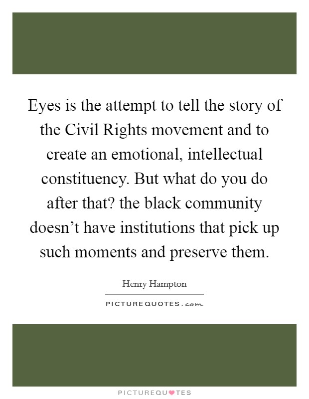 Eyes is the attempt to tell the story of the Civil Rights movement and to create an emotional, intellectual constituency. But what do you do after that? the black community doesn't have institutions that pick up such moments and preserve them Picture Quote #1