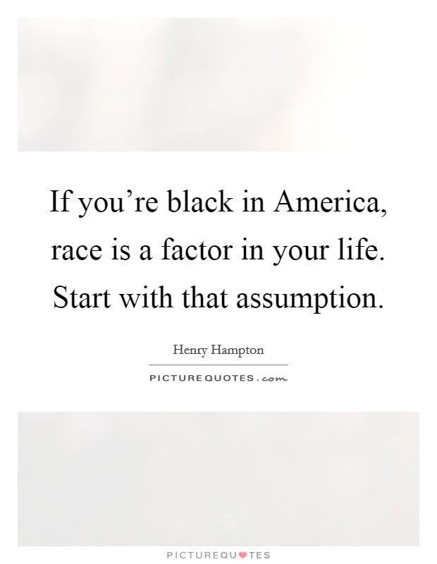 If you're black in America, race is a factor in your life. Start with that assumption Picture Quote #1