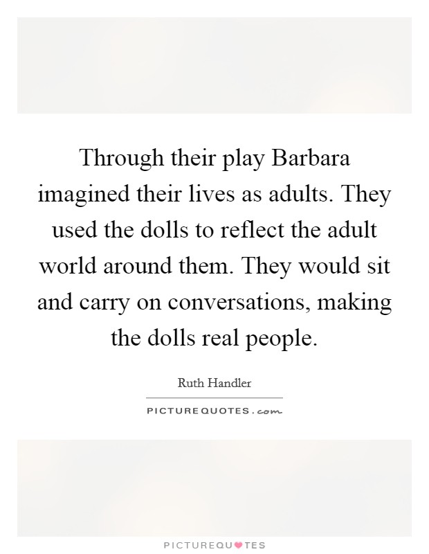Through their play Barbara imagined their lives as adults. They used the dolls to reflect the adult world around them. They would sit and carry on conversations, making the dolls real people Picture Quote #1