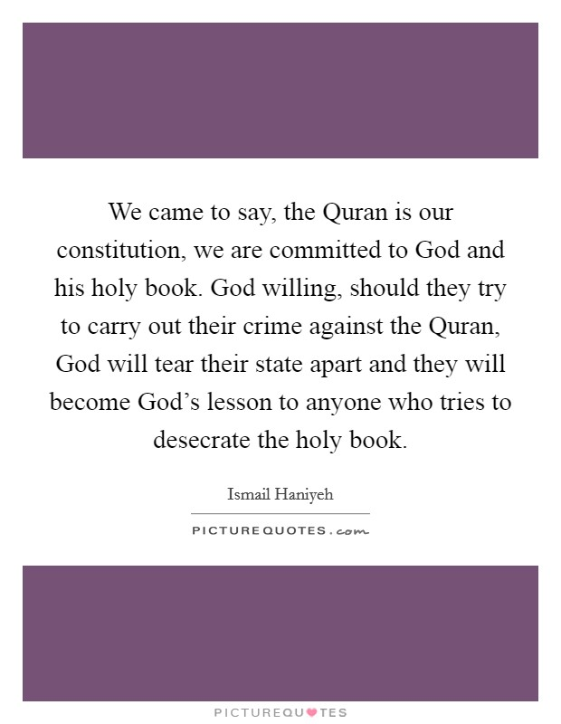 We came to say, the Quran is our constitution, we are committed to God and his holy book. God willing, should they try to carry out their crime against the Quran, God will tear their state apart and they will become God's lesson to anyone who tries to desecrate the holy book Picture Quote #1
