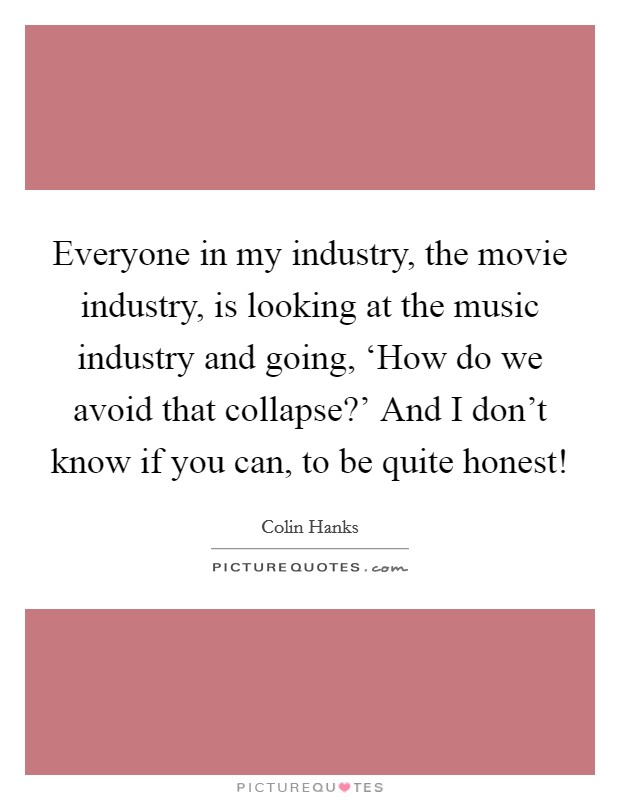Everyone in my industry, the movie industry, is looking at the music industry and going, 'How do we avoid that collapse?' And I don't know if you can, to be quite honest! Picture Quote #1