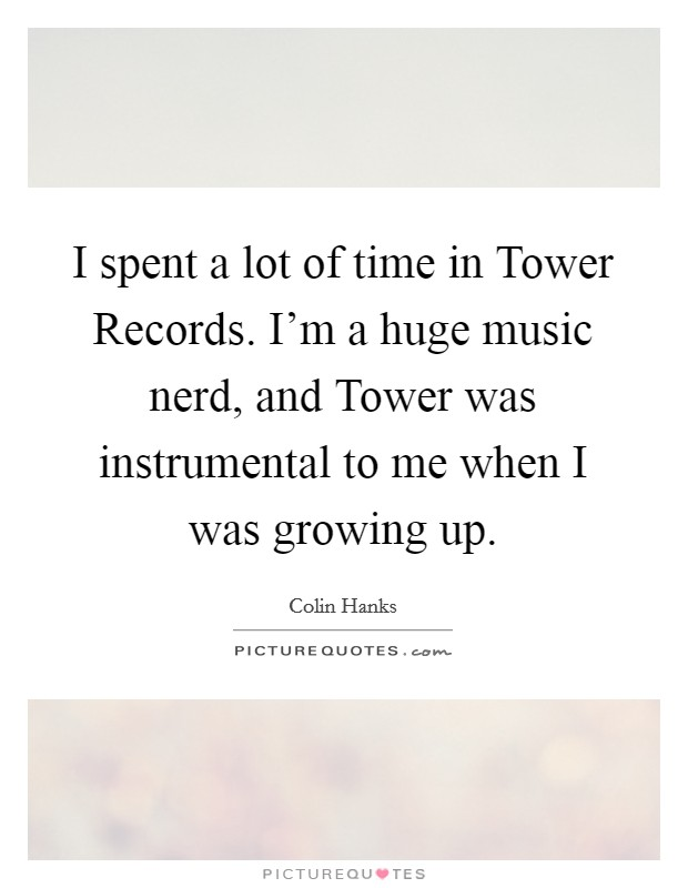 I spent a lot of time in Tower Records. I'm a huge music nerd, and Tower was instrumental to me when I was growing up Picture Quote #1