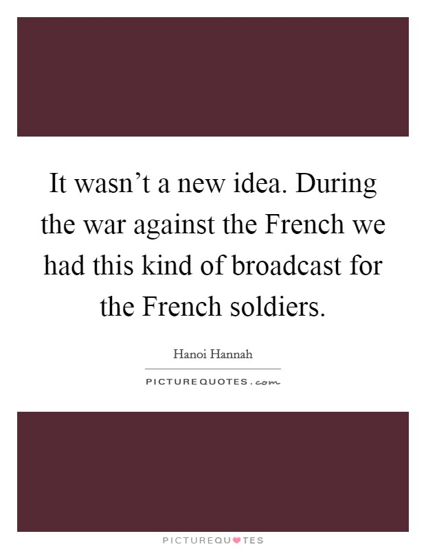 It wasn't a new idea. During the war against the French we had this kind of broadcast for the French soldiers Picture Quote #1