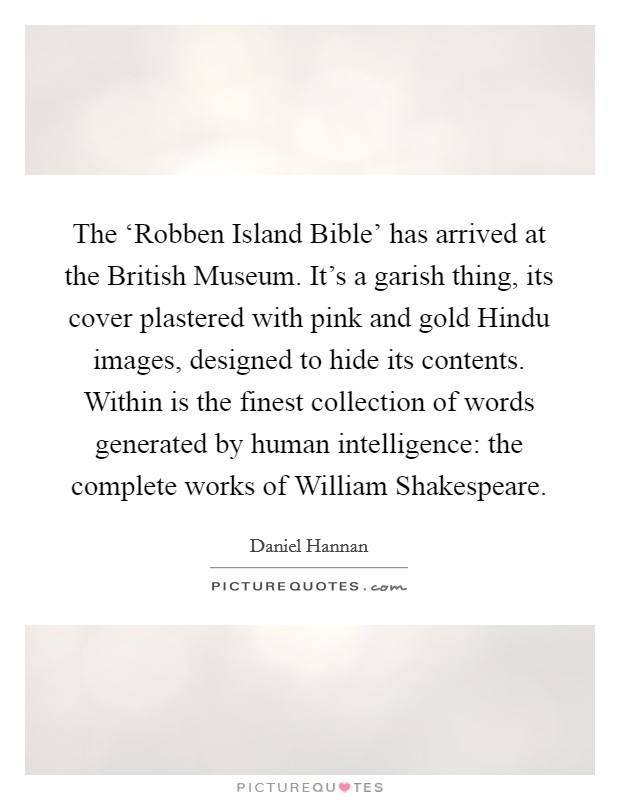 The 'Robben Island Bible' has arrived at the British Museum. It's a garish thing, its cover plastered with pink and gold Hindu images, designed to hide its contents. Within is the finest collection of words generated by human intelligence: the complete works of William Shakespeare Picture Quote #1