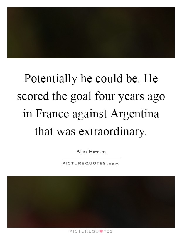 Potentially he could be. He scored the goal four years ago in France against Argentina that was extraordinary Picture Quote #1