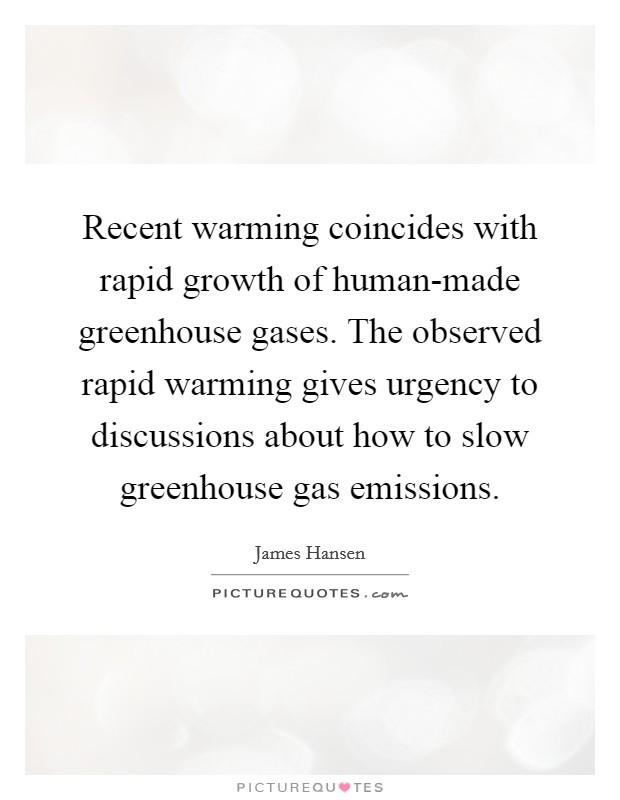 Recent warming coincides with rapid growth of human-made greenhouse gases. The observed rapid warming gives urgency to discussions about how to slow greenhouse gas emissions Picture Quote #1
