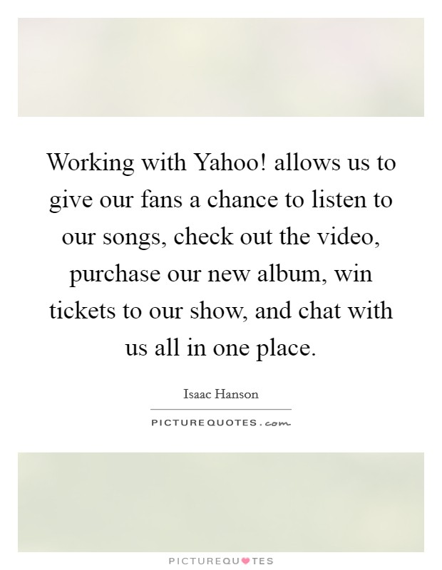 Working with Yahoo! allows us to give our fans a chance to listen to our songs, check out the video, purchase our new album, win tickets to our show, and chat with us all in one place Picture Quote #1