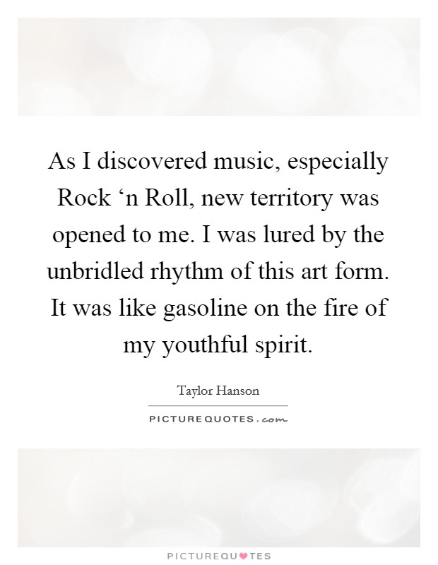 As I discovered music, especially Rock 'n Roll, new territory was opened to me. I was lured by the unbridled rhythm of this art form. It was like gasoline on the fire of my youthful spirit Picture Quote #1