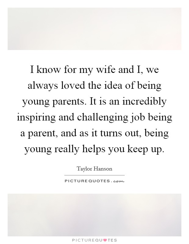 I know for my wife and I, we always loved the idea of being young parents. It is an incredibly inspiring and challenging job being a parent, and as it turns out, being young really helps you keep up Picture Quote #1
