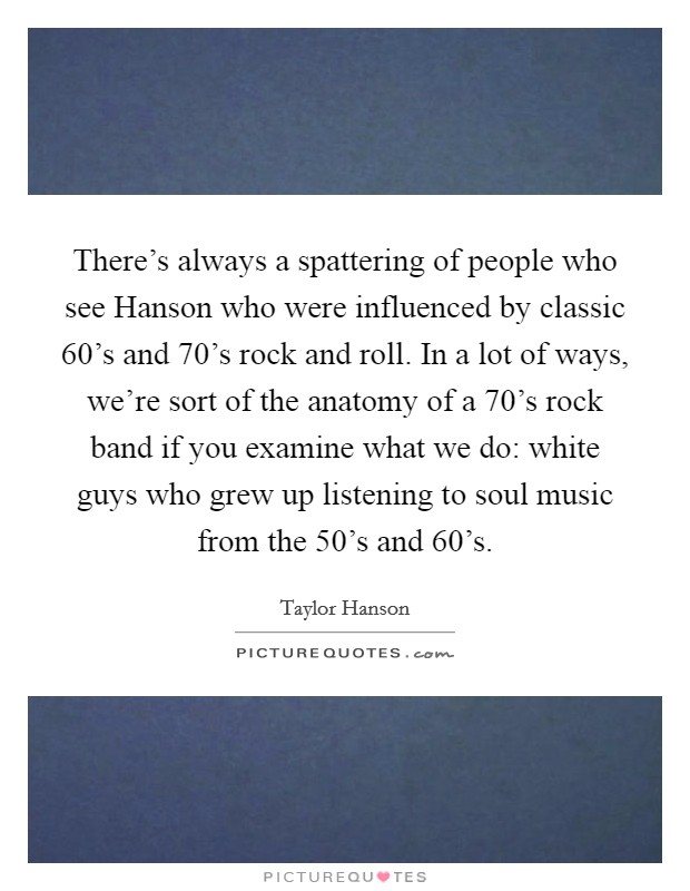 There's always a spattering of people who see Hanson who were influenced by classic  60's and  70's rock and roll. In a lot of ways, we're sort of the anatomy of a  70's rock band if you examine what we do: white guys who grew up listening to soul music from the  50's and  60's Picture Quote #1