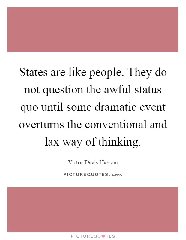 States are like people. They do not question the awful status quo until some dramatic event overturns the conventional and lax way of thinking Picture Quote #1