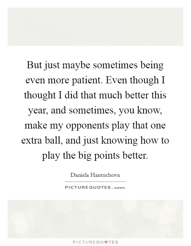 But just maybe sometimes being even more patient. Even though I thought I did that much better this year, and sometimes, you know, make my opponents play that one extra ball, and just knowing how to play the big points better Picture Quote #1