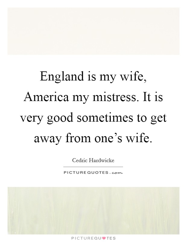 England is my wife, America my mistress. It is very good sometimes to get away from one's wife Picture Quote #1