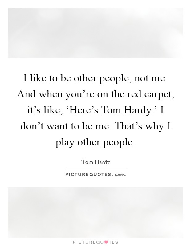 I like to be other people, not me. And when you're on the red carpet, it's like, 'Here's Tom Hardy.' I don't want to be me. That's why I play other people Picture Quote #1
