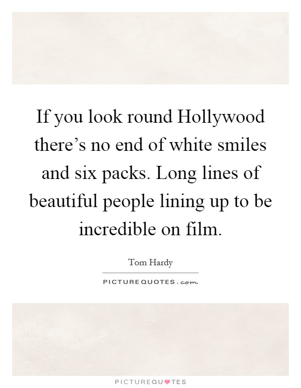 If you look round Hollywood there's no end of white smiles and six packs. Long lines of beautiful people lining up to be incredible on film Picture Quote #1