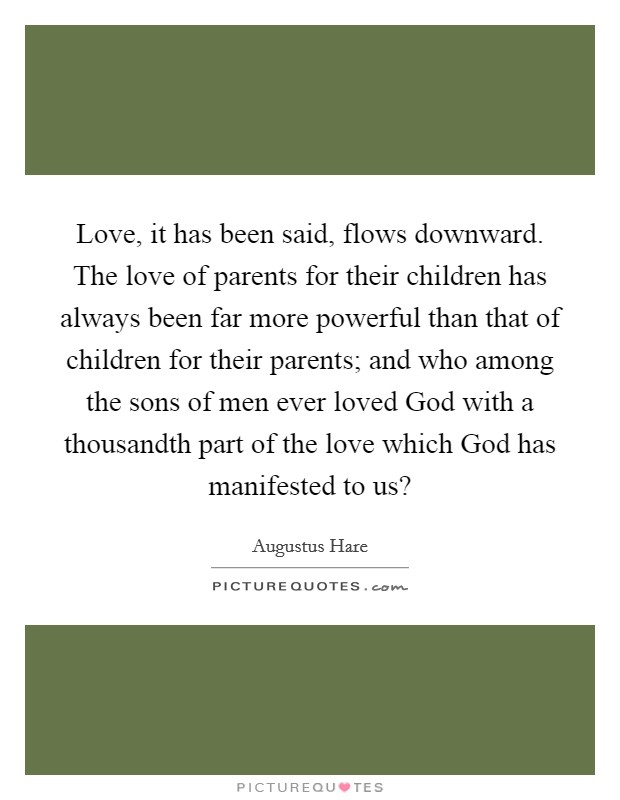 Love, it has been said, flows downward. The love of parents for their children has always been far more powerful than that of children for their parents; and who among the sons of men ever loved God with a thousandth part of the love which God has manifested to us? Picture Quote #1