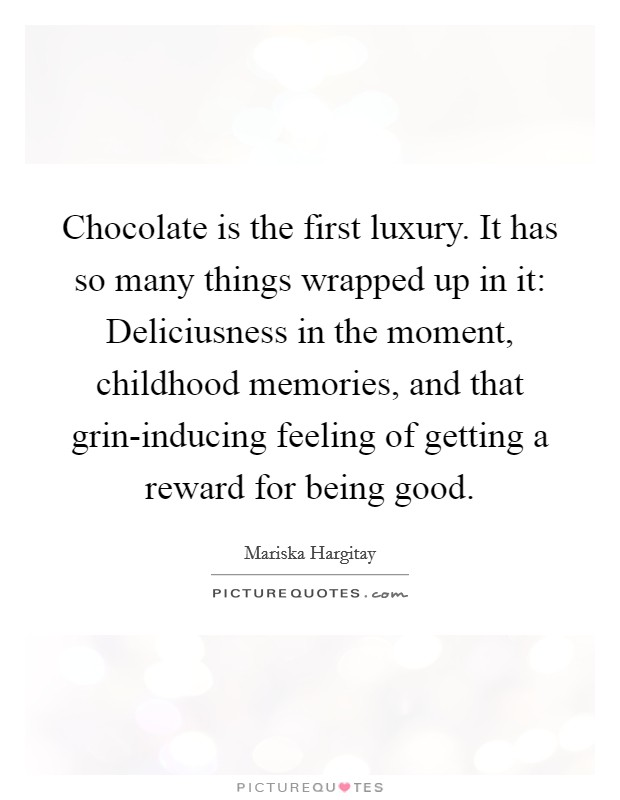 Chocolate is the first luxury. It has so many things wrapped up in it: Deliciusness in the moment, childhood memories, and that grin-inducing feeling of getting a reward for being good Picture Quote #1