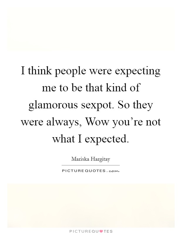 I think people were expecting me to be that kind of glamorous sexpot. So they were always, Wow you're not what I expected Picture Quote #1