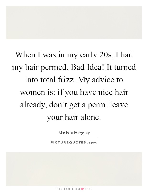 When I was in my early 20s, I had my hair permed. Bad Idea! It turned into total frizz. My advice to women is: if you have nice hair already, don't get a perm, leave your hair alone Picture Quote #1