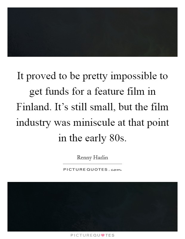 It proved to be pretty impossible to get funds for a feature film in Finland. It's still small, but the film industry was miniscule at that point in the early  80s Picture Quote #1