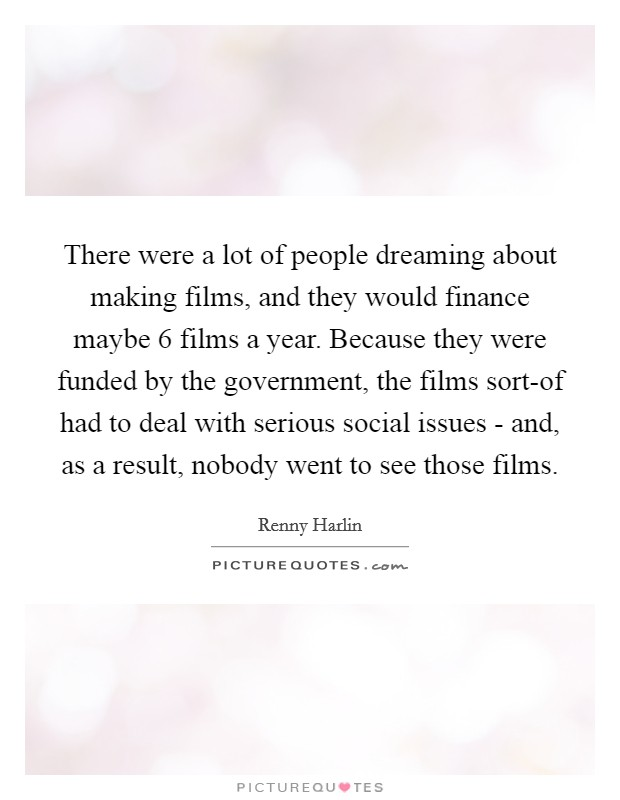 There were a lot of people dreaming about making films, and they would finance maybe 6 films a year. Because they were funded by the government, the films sort-of had to deal with serious social issues - and, as a result, nobody went to see those films Picture Quote #1