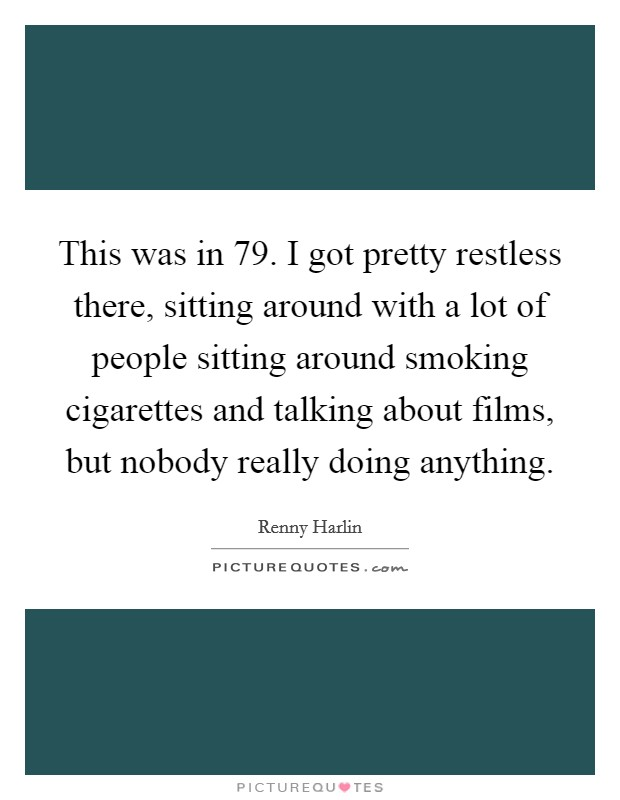 This was in  79. I got pretty restless there, sitting around with a lot of people sitting around smoking cigarettes and talking about films, but nobody really doing anything Picture Quote #1