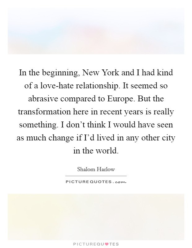 In the beginning, New York and I had kind of a love-hate relationship. It seemed so abrasive compared to Europe. But the transformation here in recent years is really something. I don't think I would have seen as much change if I'd lived in any other city in the world Picture Quote #1